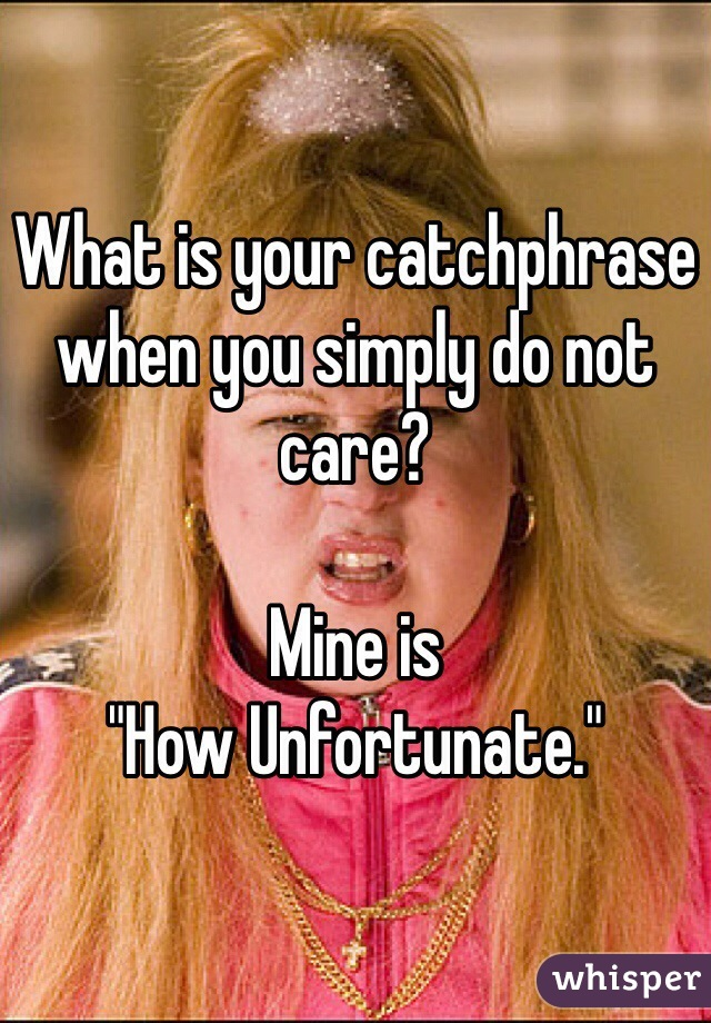 "What is your catchphrase when you simply do not care?  Mine is  ""How Unfortunate."""