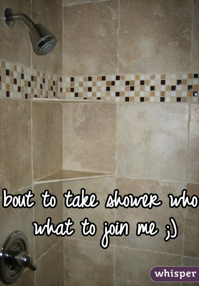 bout to take shower who what to join me ;)