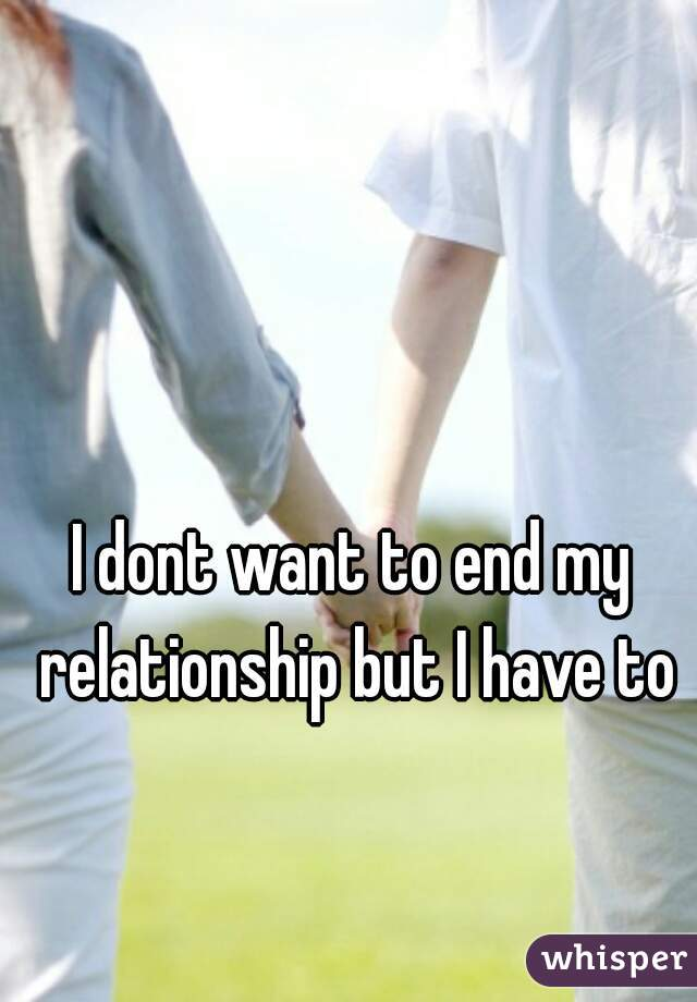 I dont want to end my relationship but I have to