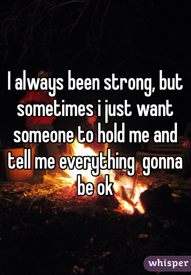 I always been strong, but sometimes i just want someone to hold me and tell me everything  gonna be ok