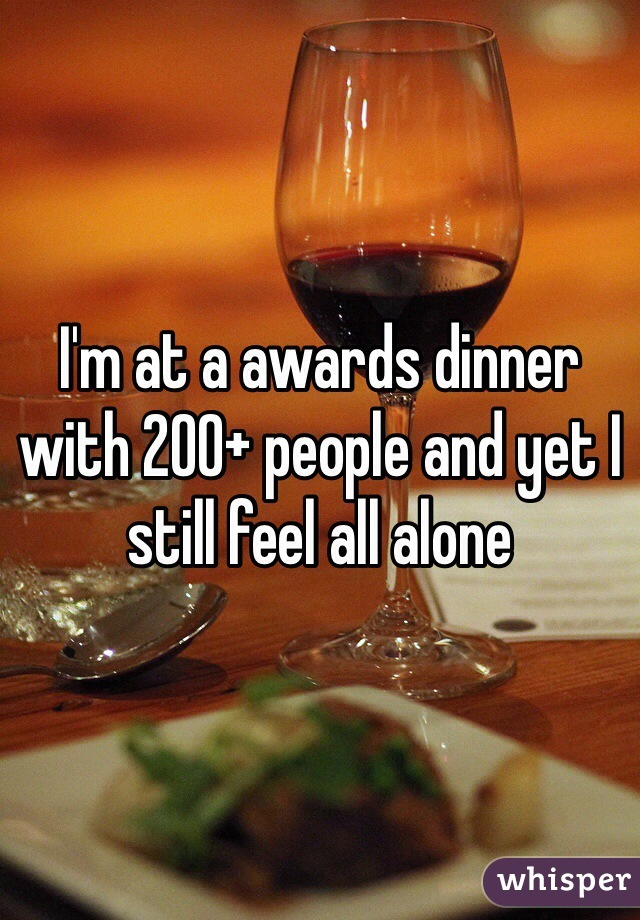 I'm at a awards dinner with 200+ people and yet I still feel all alone