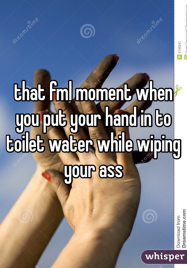that fml moment when you put your hand in to toilet water while wiping your ass