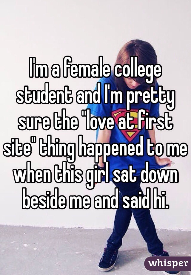 """I'm a female college student and I'm pretty sure the """"love at first site"""" thing happened to me when this girl sat down beside me and said hi."""