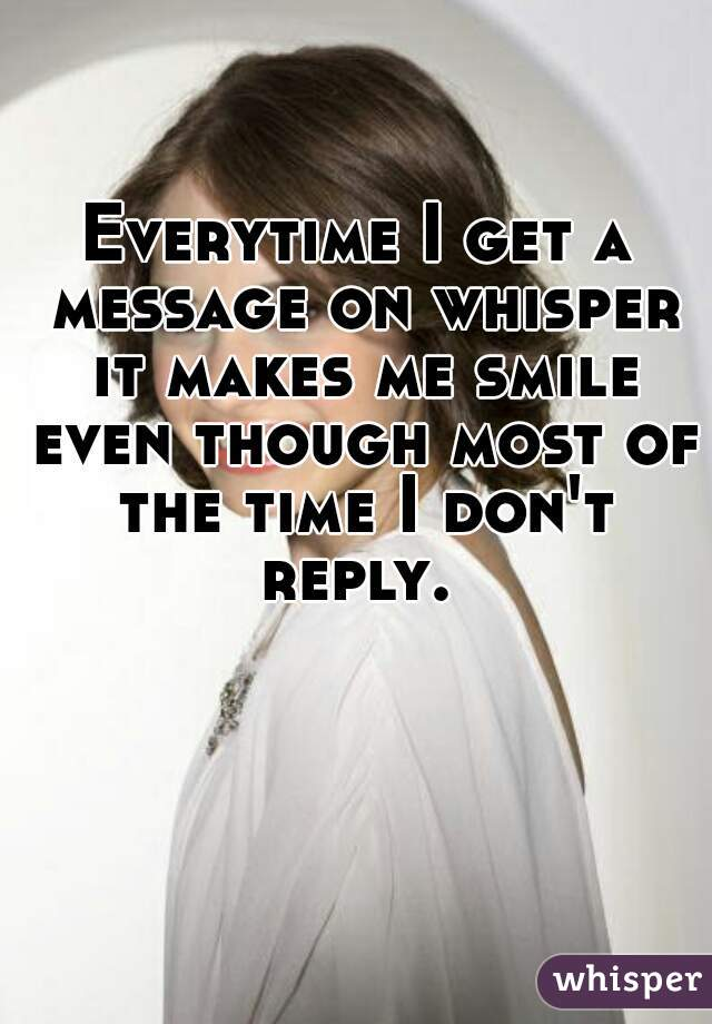 Everytime I get a message on whisper it makes me smile even though most of the time I don't reply.