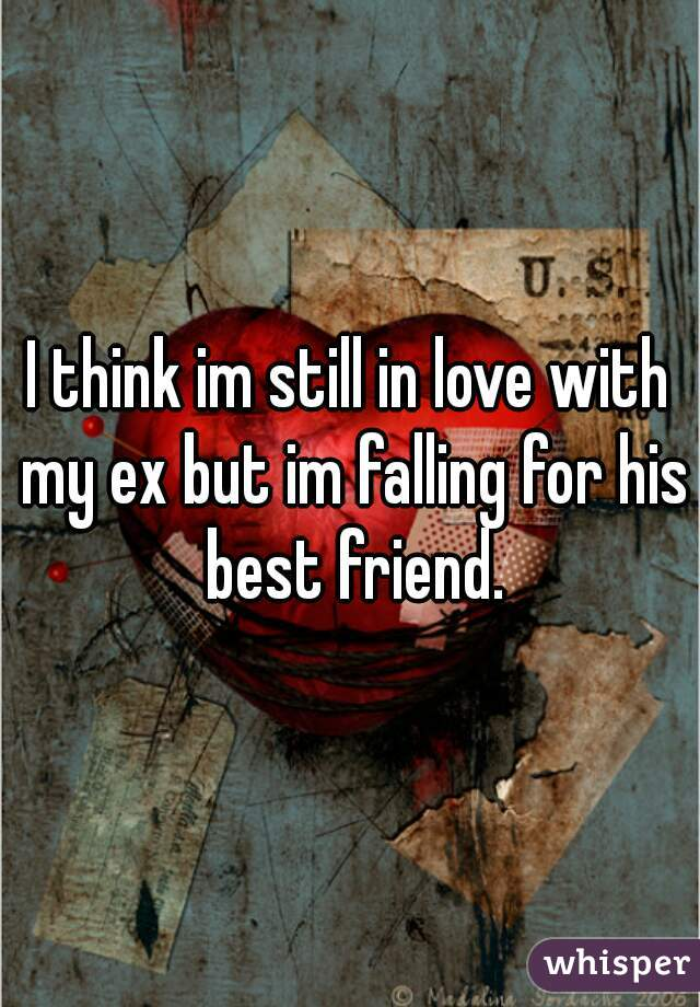 I think im still in love with my ex but im falling for his best friend.