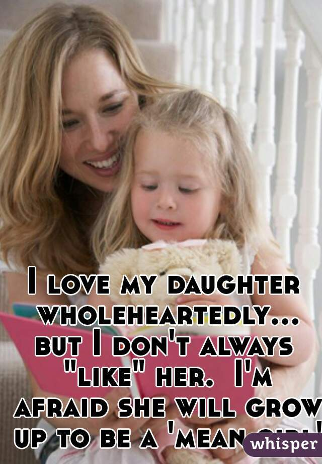 "I love my daughter wholeheartedly...but I don't always ""like"" her.  I'm afraid she will grow up to be a 'mean girl'"