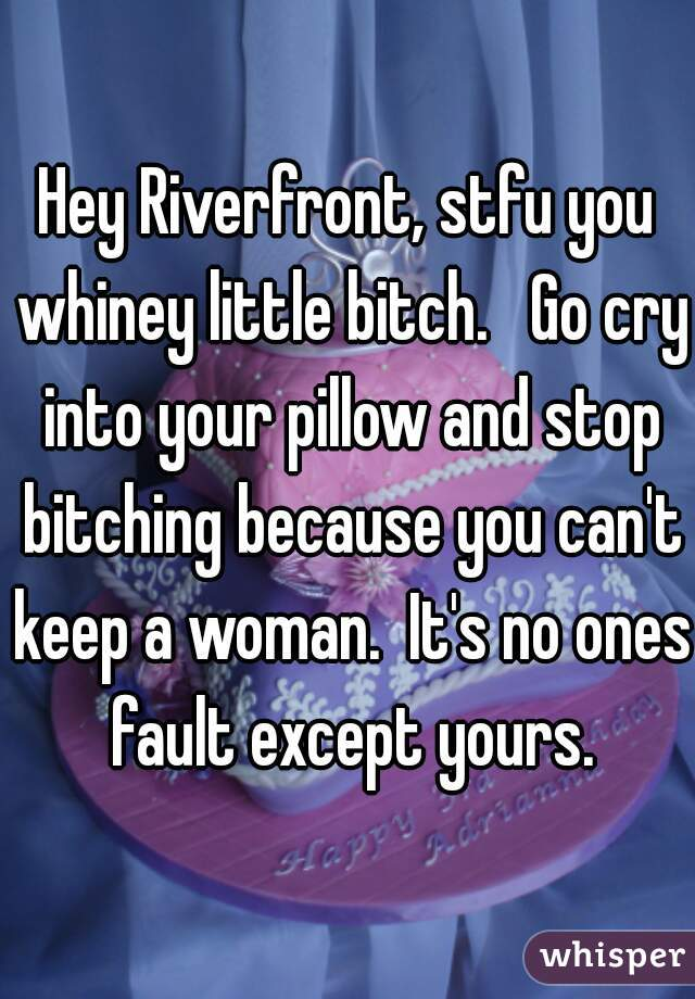 Hey Riverfront, stfu you whiney little bitch.   Go cry into your pillow and stop bitching because you can't keep a woman.  It's no ones fault except yours.