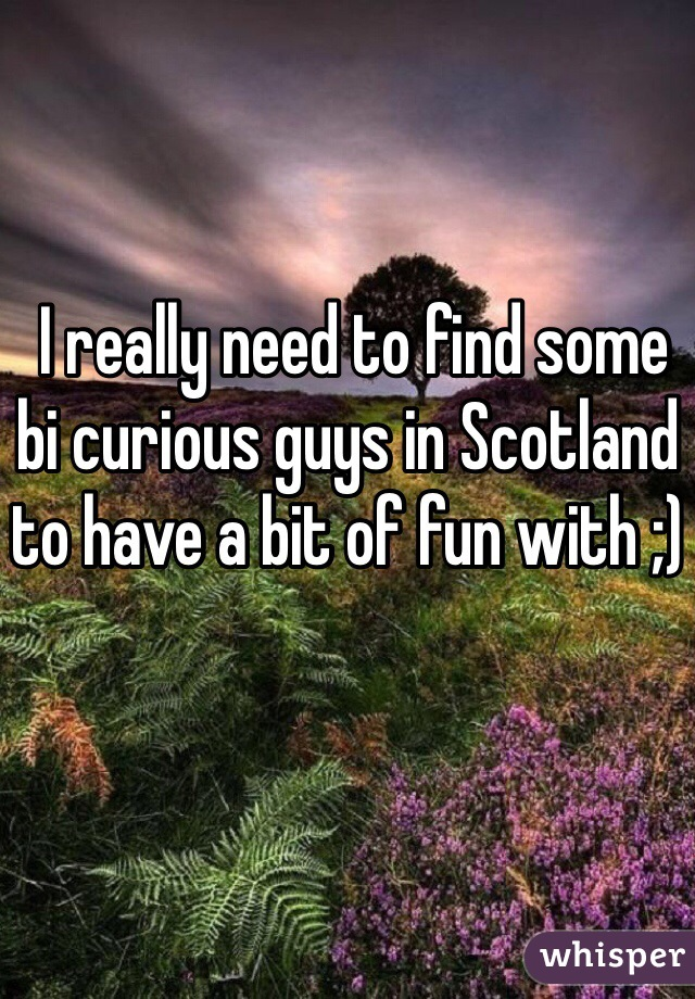I really need to find some bi curious guys in Scotland to have a bit of fun with ;)