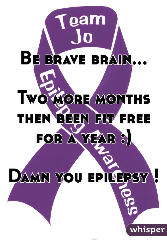 Be brave brain...  Two more months then been fit free for a year :)  Damn you epilepsy !