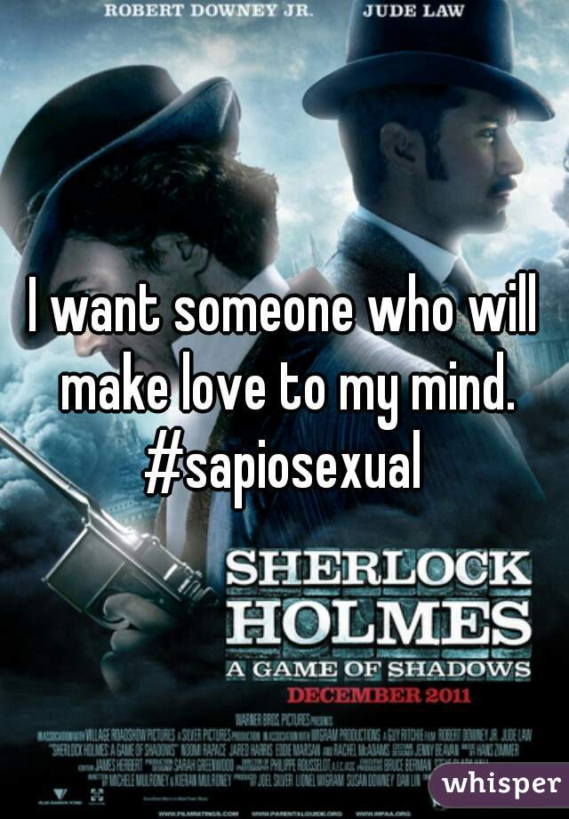 I want someone who will make love to my mind. #sapiosexual