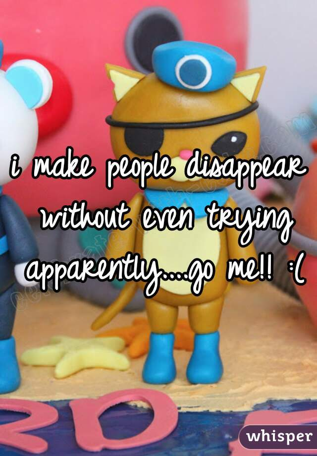 i make people disappear without even trying apparently....go me!! :(