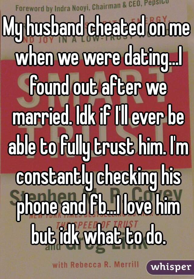 My husband cheated on me when we were dating...I found out after we married. Idk if I'll ever be able to fully trust him. I'm constantly checking his phone and fb...I love him but idk what to do.