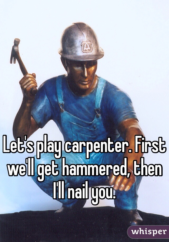 Let's play carpenter. First we'll get hammered, then I'll nail you.