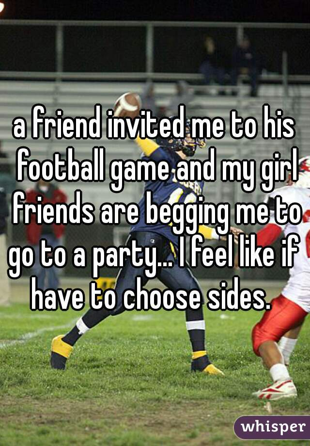 a friend invited me to his football game and my girl friends are begging me to go to a party... I feel like if i have to choose sides.