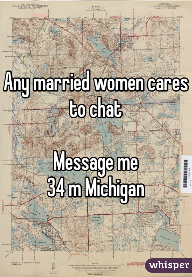 Any married women cares to chat  Message me 34 m Michigan