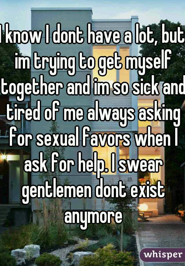 I know I dont have a lot, but im trying to get myself together and im so sick and tired of me always asking for sexual favors when I ask for help. I swear gentlemen dont exist anymore