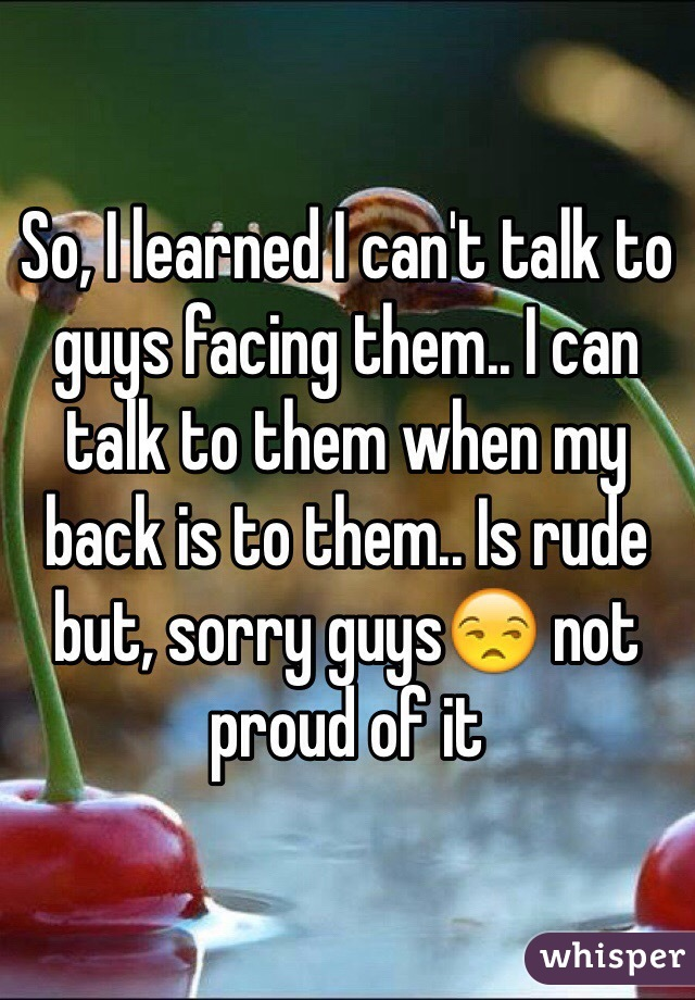 So, I learned I can't talk to guys facing them.. I can talk to them when my back is to them.. Is rude but, sorry guys😒 not proud of it