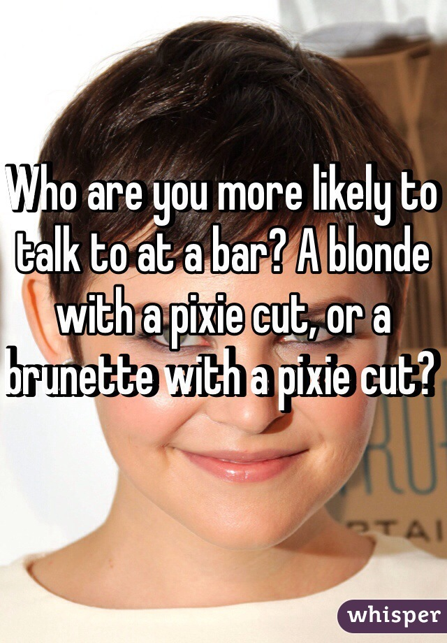 Who are you more likely to talk to at a bar? A blonde with a pixie cut, or a brunette with a pixie cut?
