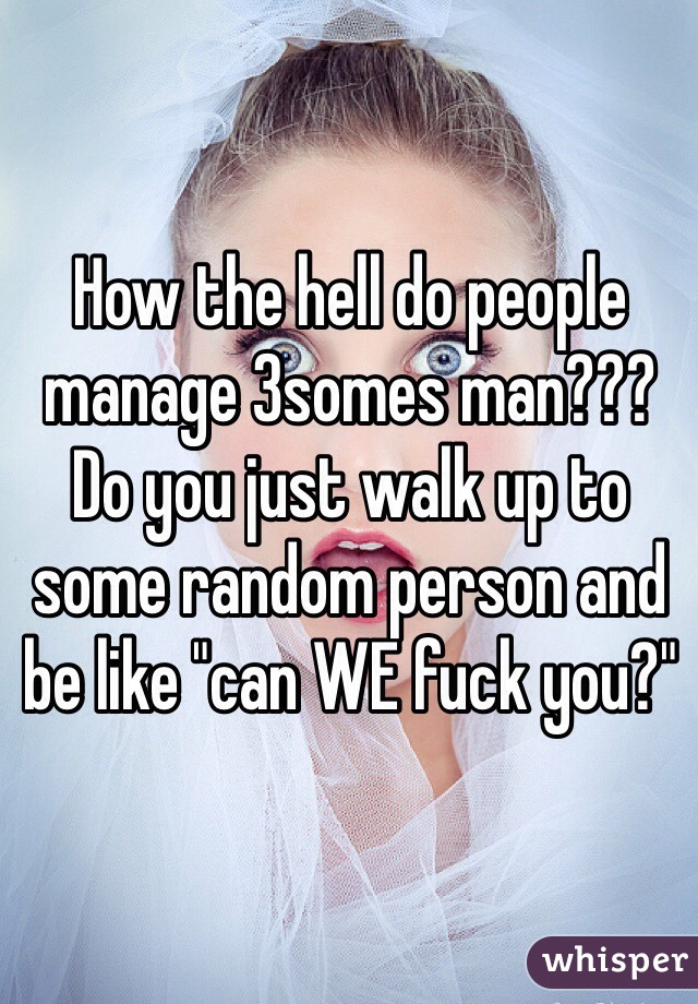 "How the hell do people manage 3somes man??? Do you just walk up to some random person and be like ""can WE fuck you?"""