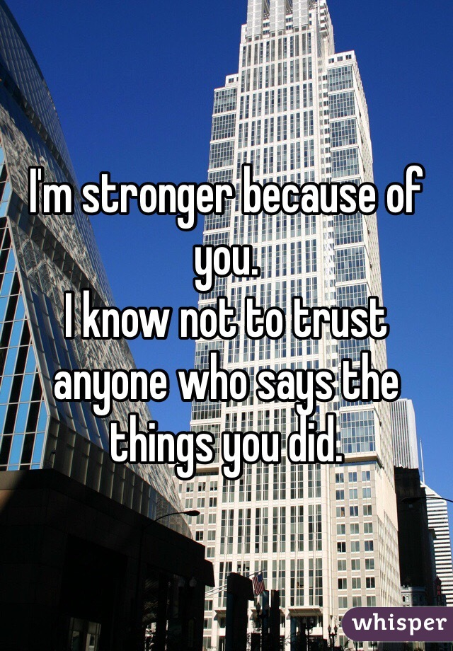I'm stronger because of you.  I know not to trust anyone who says the things you did.