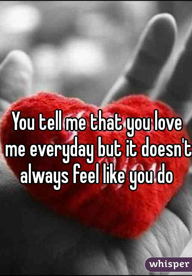 You tell me that you love me everyday but it doesn't always feel like you do