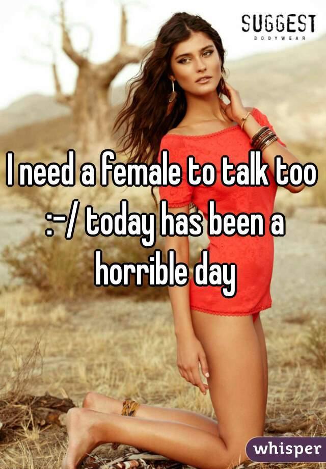I need a female to talk too :-/ today has been a horrible day
