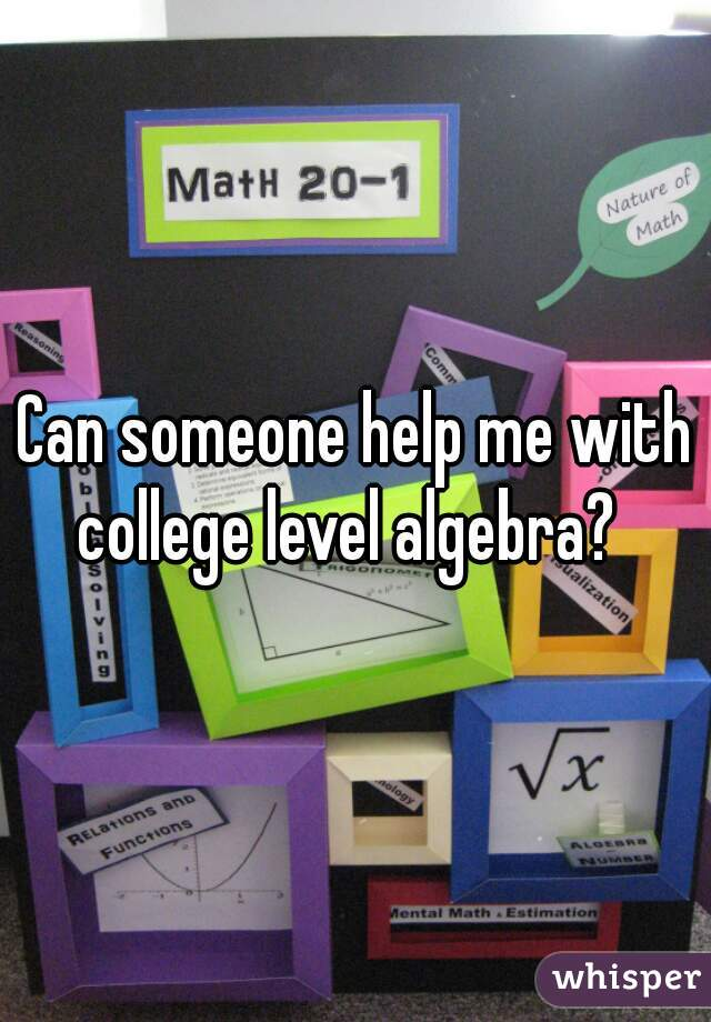 Can someone help me with college level algebra?