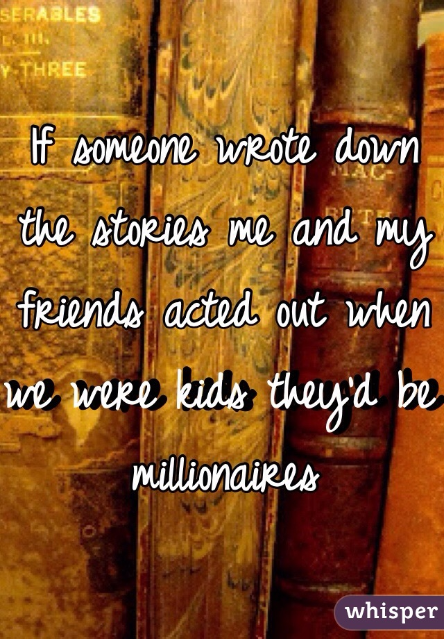 If someone wrote down the stories me and my friends acted out when we were kids they'd be millionaires