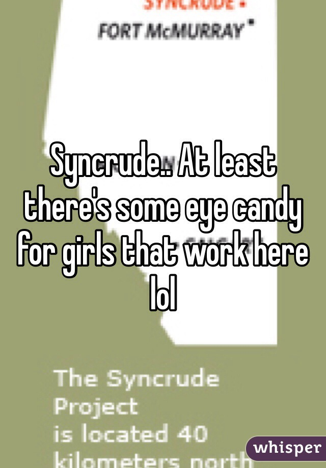 Syncrude.. At least there's some eye candy for girls that work here lol