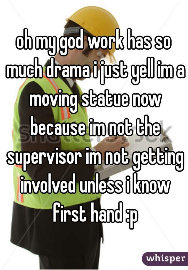 oh my god work has so much drama i just yell im a moving statue now because im not the supervisor im not getting involved unless i know first hand :p