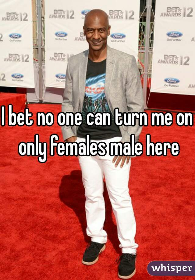 I bet no one can turn me on only females male here