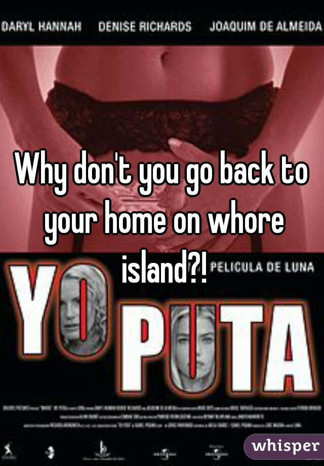 Why don't you go back to your home on whore island?!