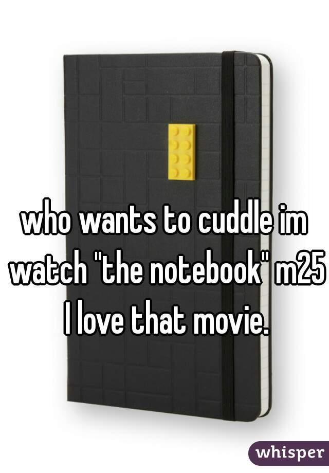 "who wants to cuddle im watch ""the notebook"" m25 I love that movie."