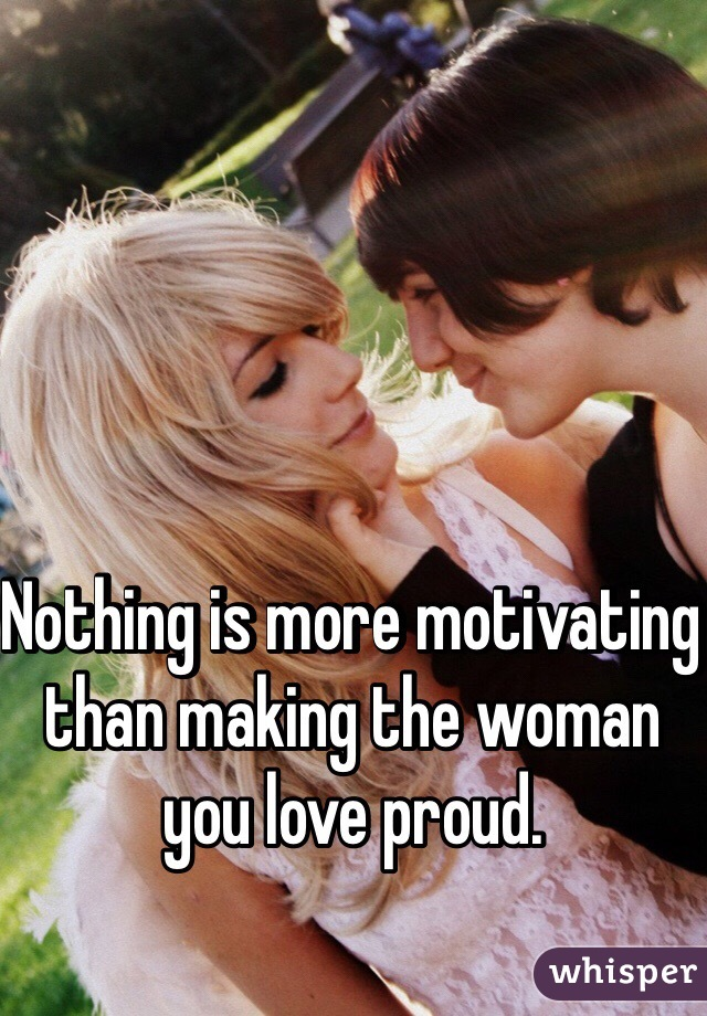 Nothing is more motivating than making the woman you love proud.