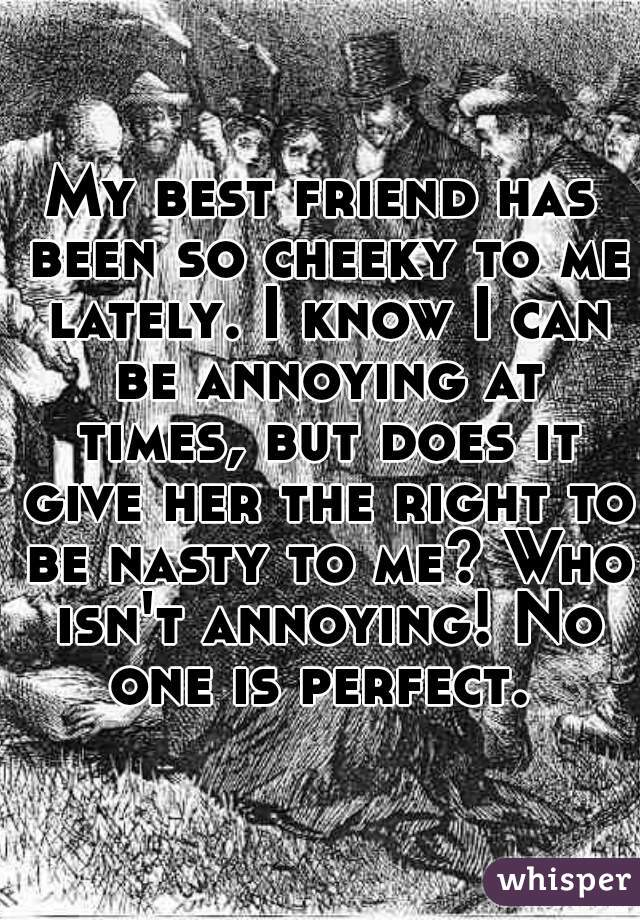My best friend has been so cheeky to me lately. I know I can be annoying at times, but does it give her the right to be nasty to me? Who isn't annoying! No one is perfect.