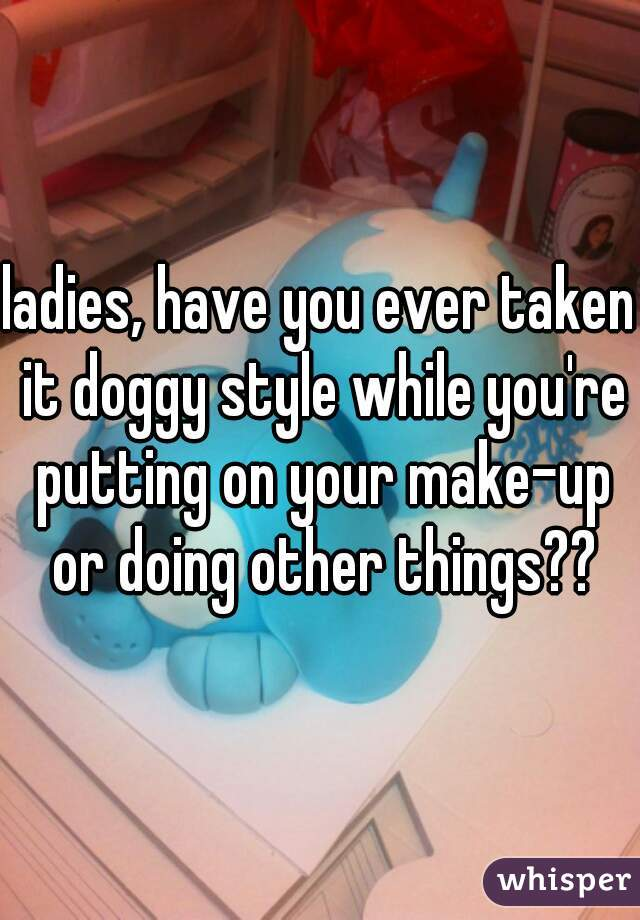 ladies, have you ever taken it doggy style while you're putting on your make-up or doing other things??