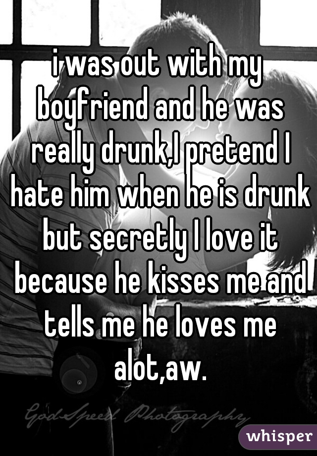 i was out with my boyfriend and he was really drunk,I pretend I hate him when he is drunk but secretly I love it because he kisses me and tells me he loves me alot,aw.