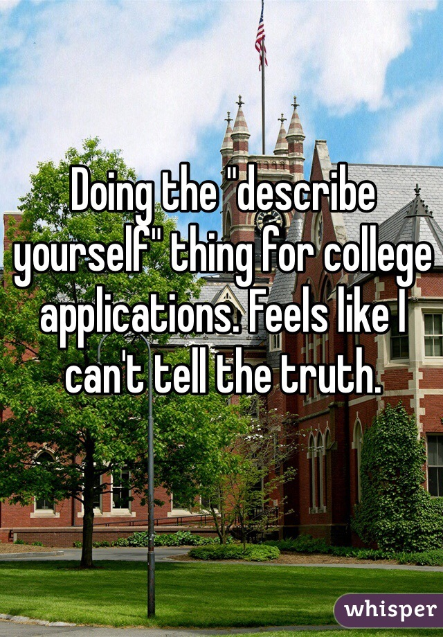 """Doing the """"describe yourself"""" thing for college applications. Feels like I can't tell the truth."""