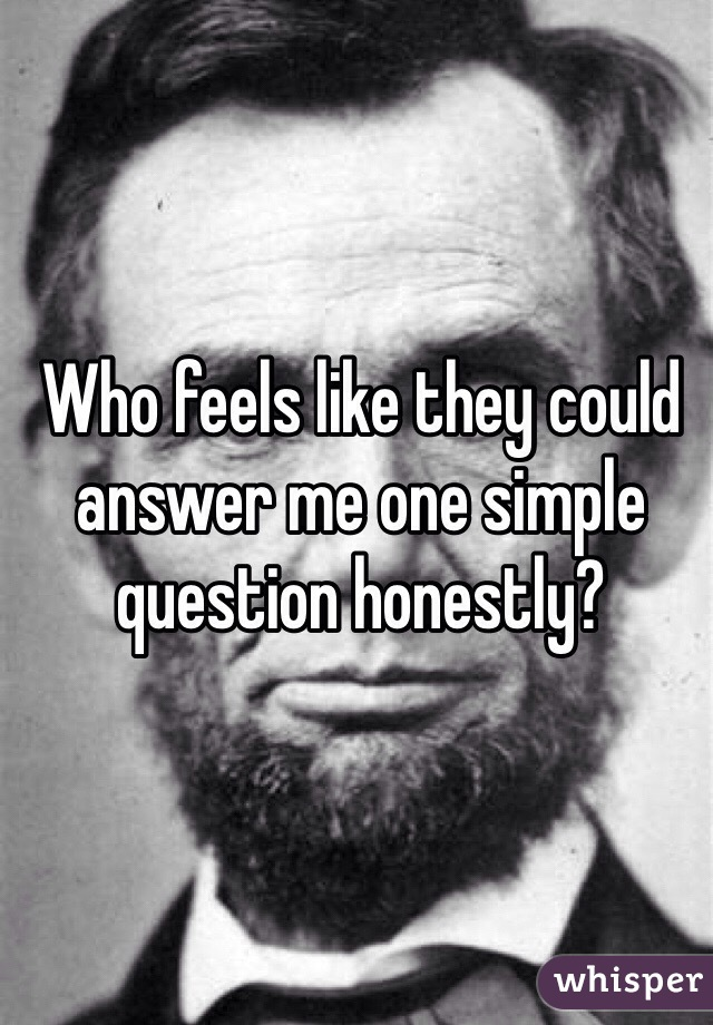 Who feels like they could answer me one simple question honestly?