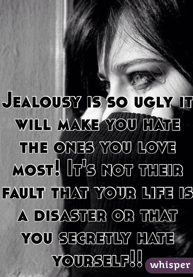 Jealousy is so ugly it will make you hate the ones you love most! It's not their fault that your life is a disaster or that you secretly hate yourself!!