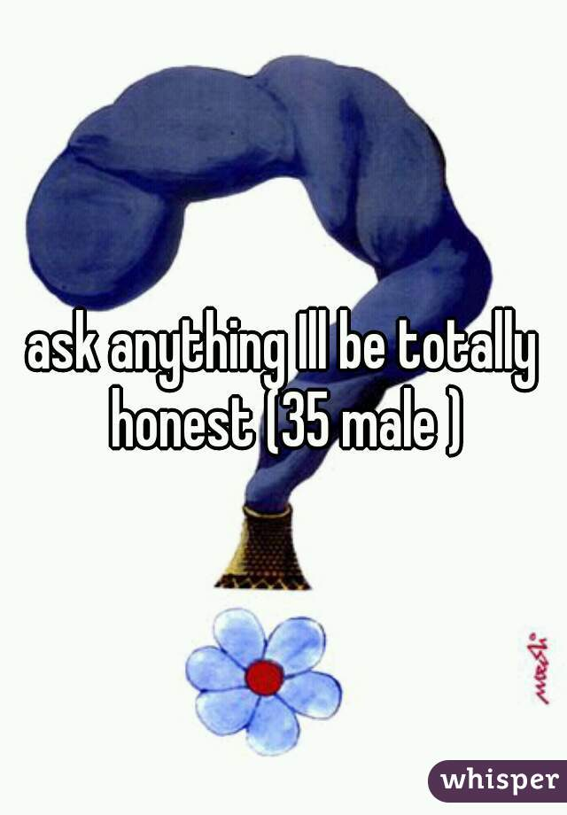 ask anything Ill be totally honest (35 male )