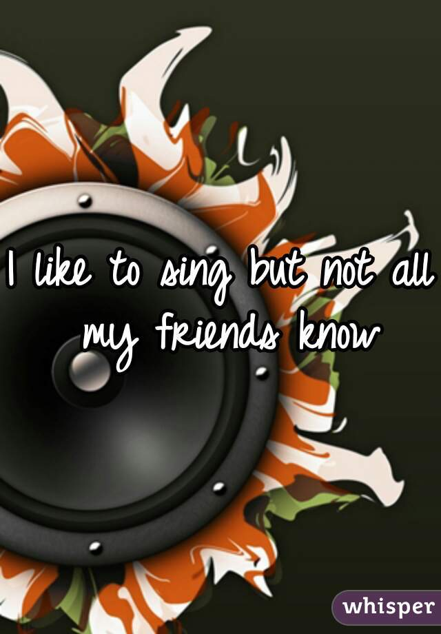I like to sing but not all my friends know
