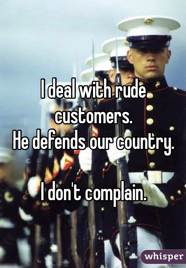 I deal with rude customers.  He defends our country.   I don't complain.