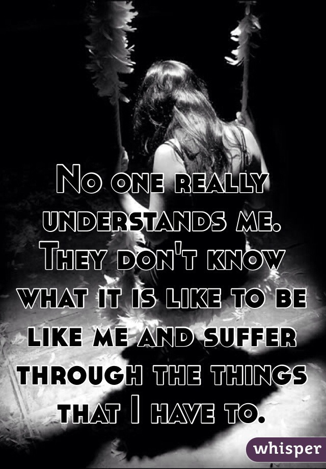 No one really understands me. They don't know what it is like to be like me and suffer through the things that I have to.