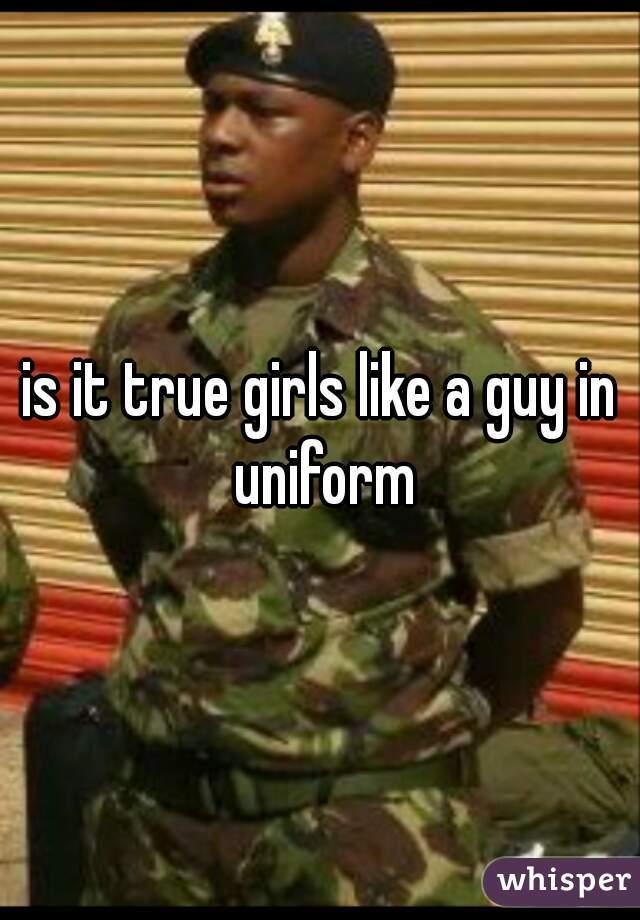 is it true girls like a guy in uniform