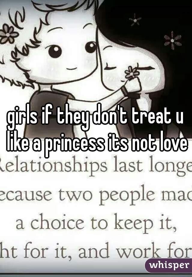 girls if they don't treat u like a princess its not love