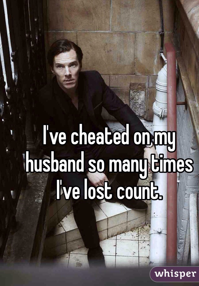 I've cheated on my husband so many times I've lost count.