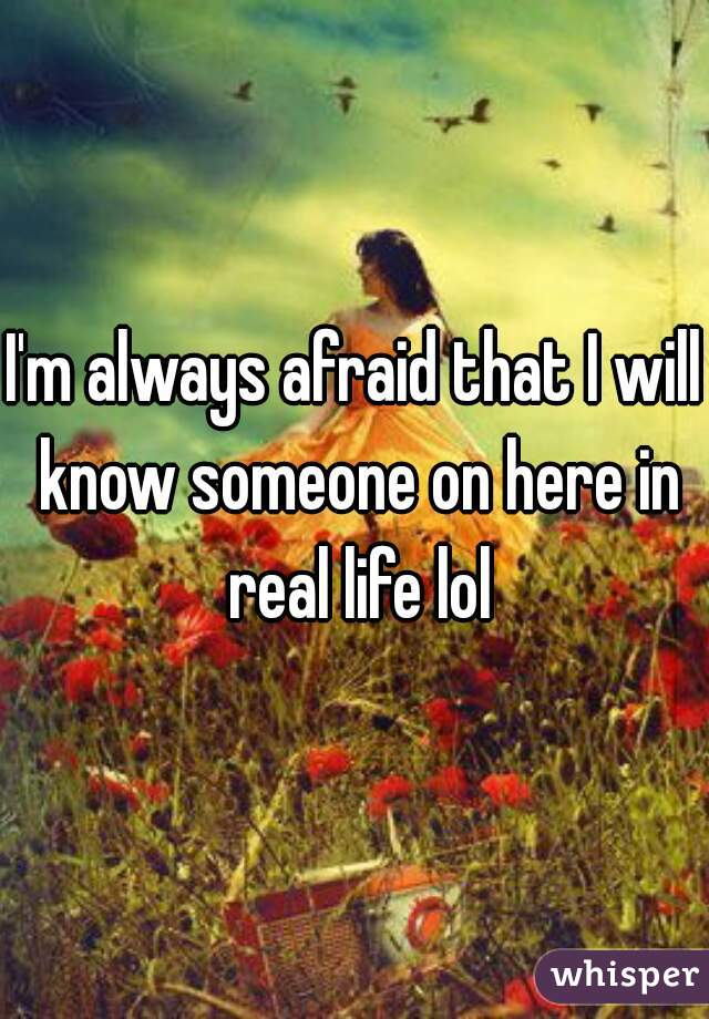 I'm always afraid that I will know someone on here in real life lol