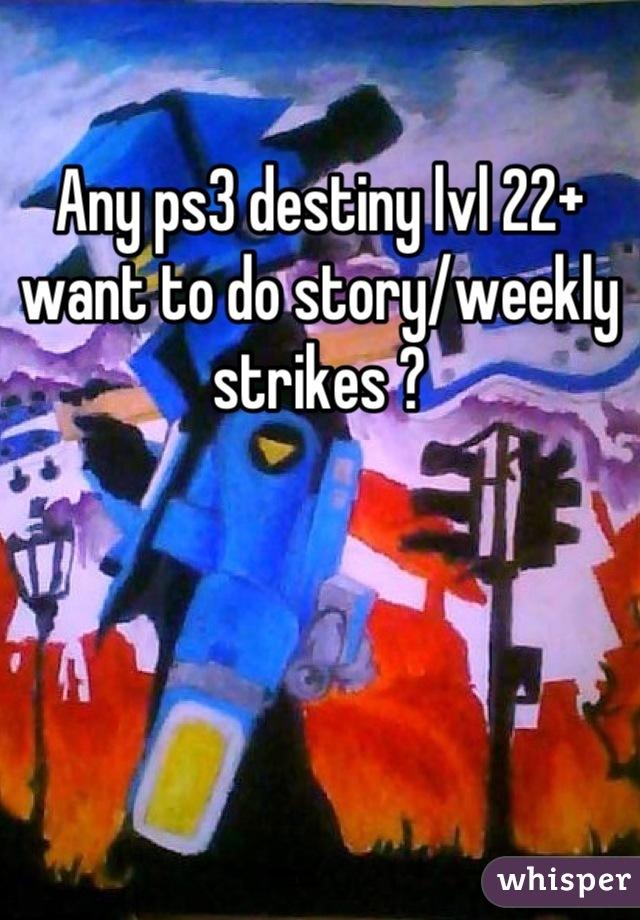 Any ps3 destiny lvl 22+ want to do story/weekly strikes ?