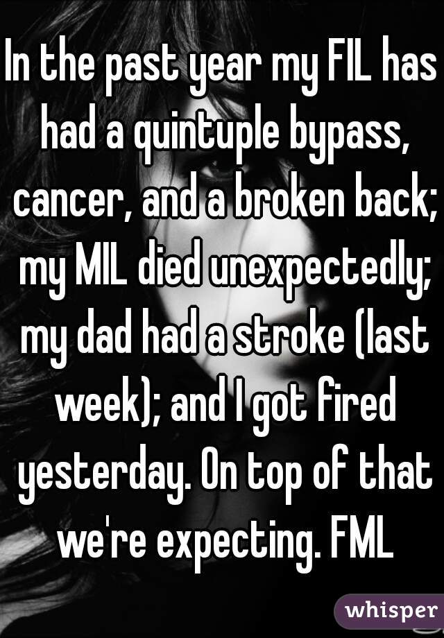 In the past year my FIL has had a quintuple bypass, cancer, and a broken back; my MIL died unexpectedly; my dad had a stroke (last week); and I got fired yesterday. On top of that we're expecting. FML